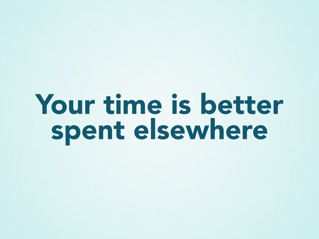 Your time is better spent elsewhere