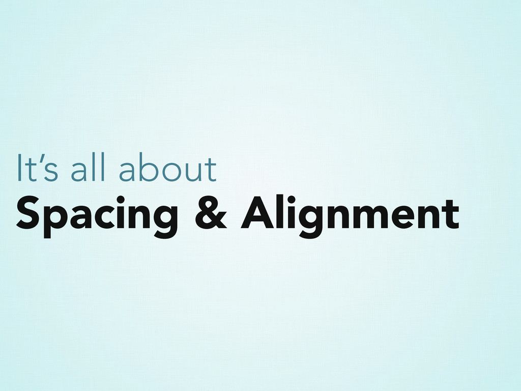 Spacing & Alignment It's all about