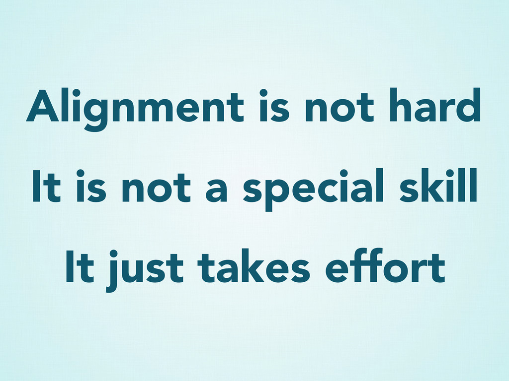 Alignment is not hard It is not a special skill...