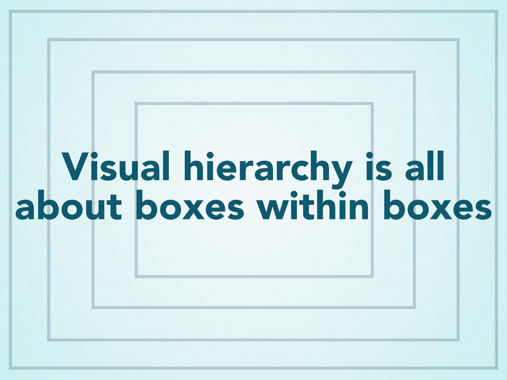 Visual hierarchy is all about boxes within boxes