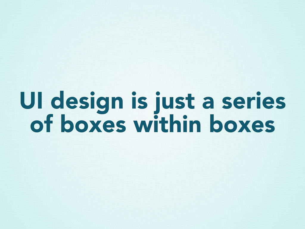 UI design is just a series of boxes within boxes