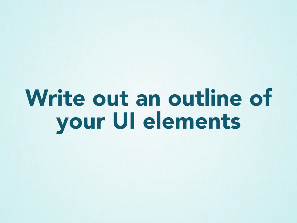 Write out an outline of your UI elements