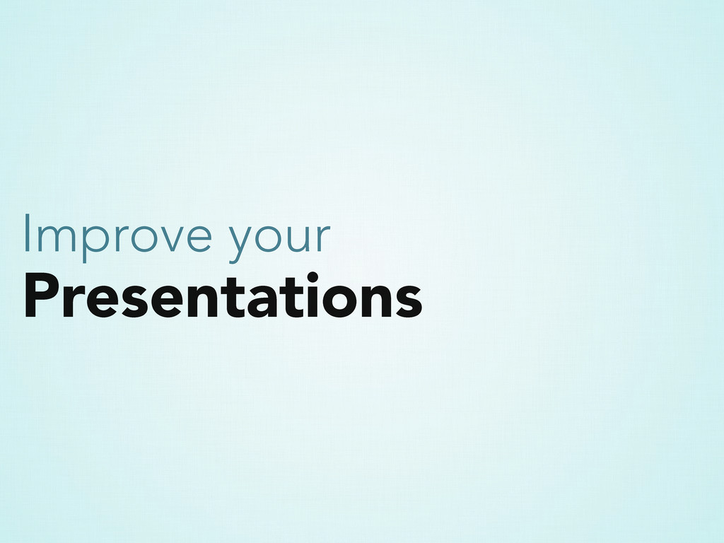Presentations Improve your