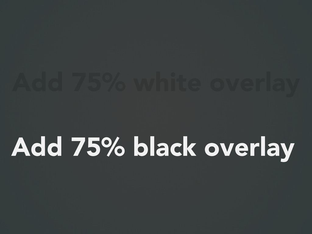 Add 75% white overlay Add 75% black overlay