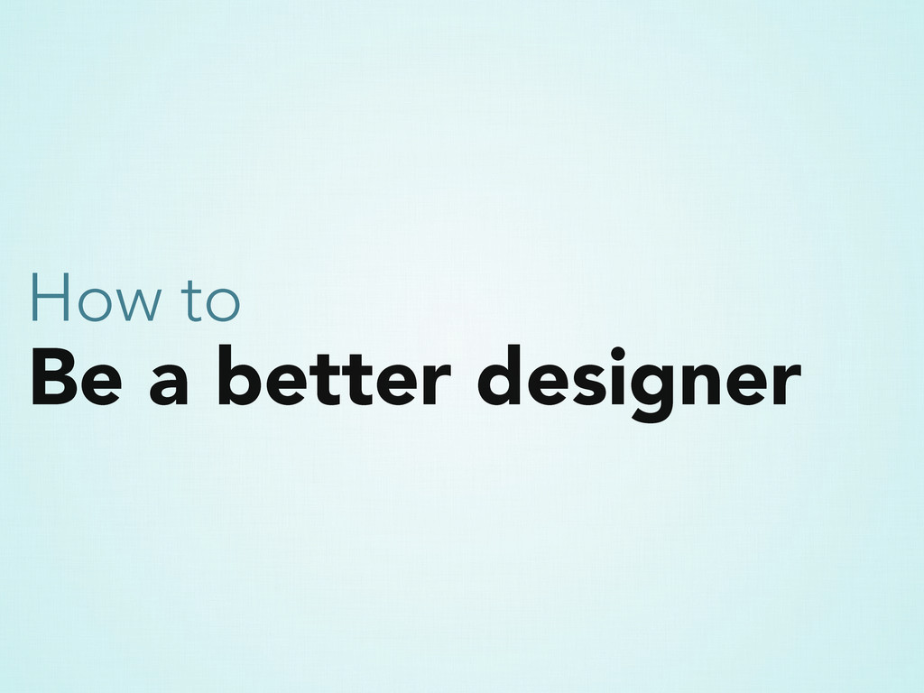 Be a better designer How to