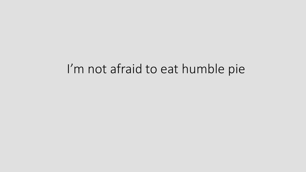 I'm not afraid to eat humble pie