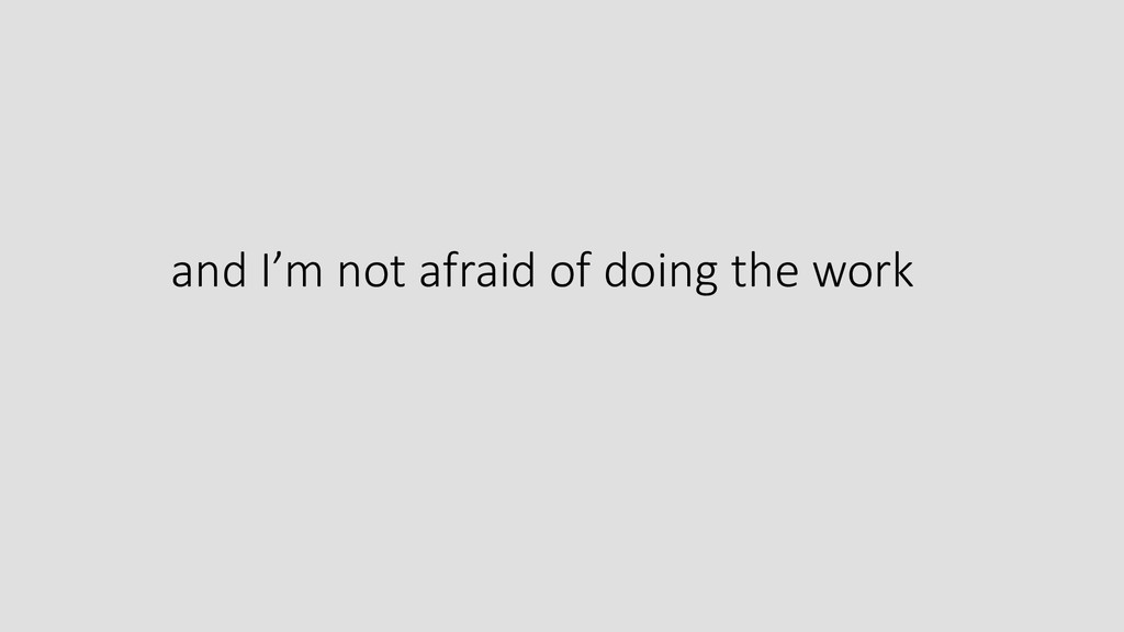 and I'm not afraid of doing the work