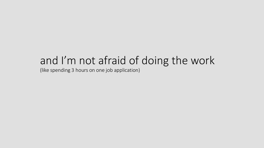 and I'm not afraid of doing the work (like spen...