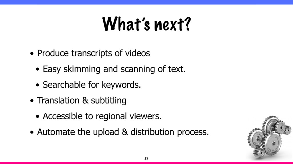 What's next? • Produce transcripts of videos • ...