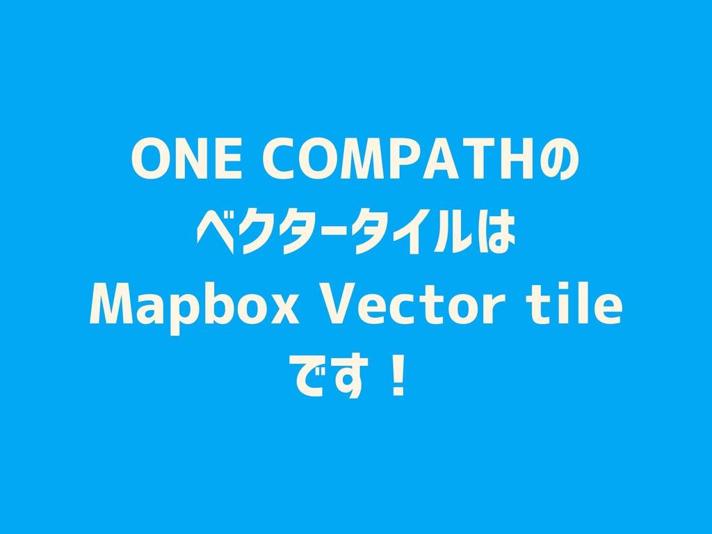 ONE COMPATHの ベクタータイルは Mapbox Vector tile です!