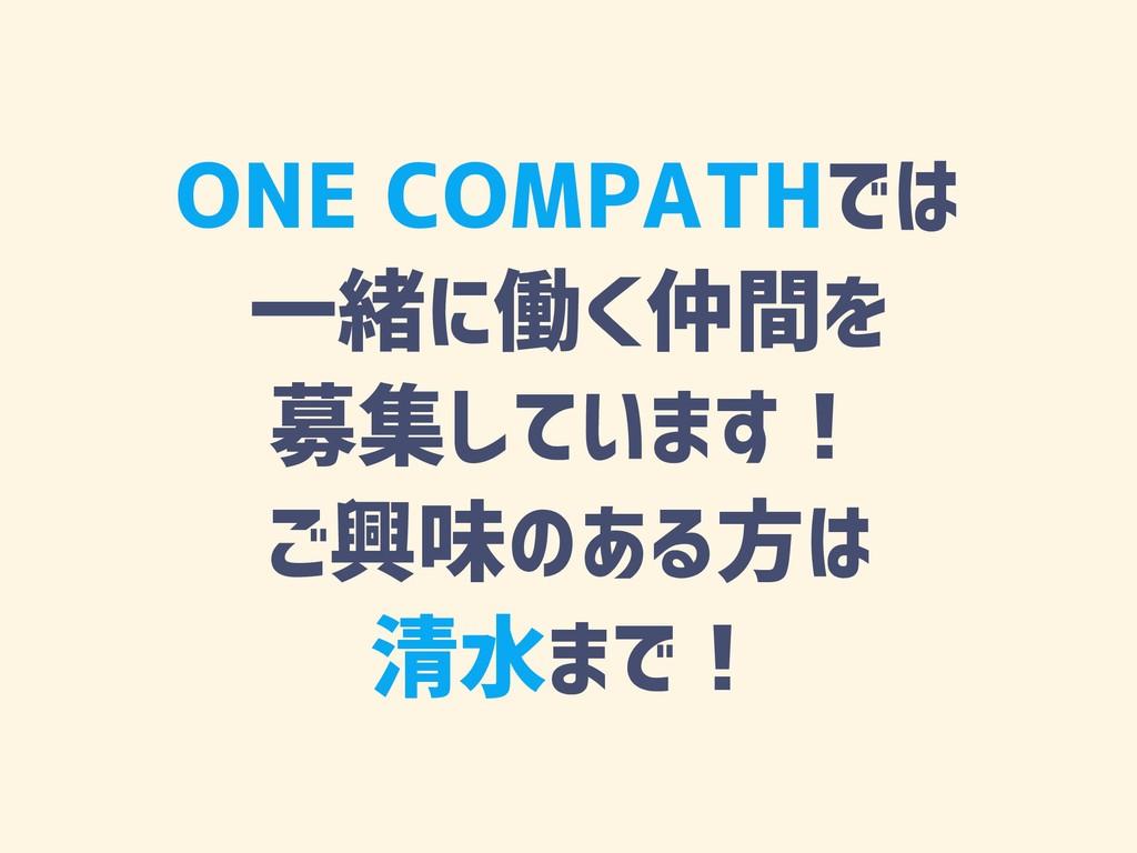 ONE COMPATHでは 一緒に働く仲間を 募集しています! ご興味のある方は 清水まで!