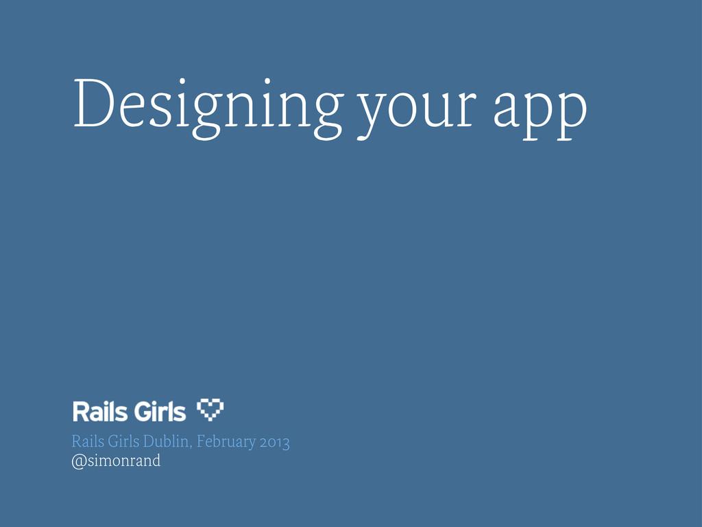 Designing your app Rails Girls Dublin, February...