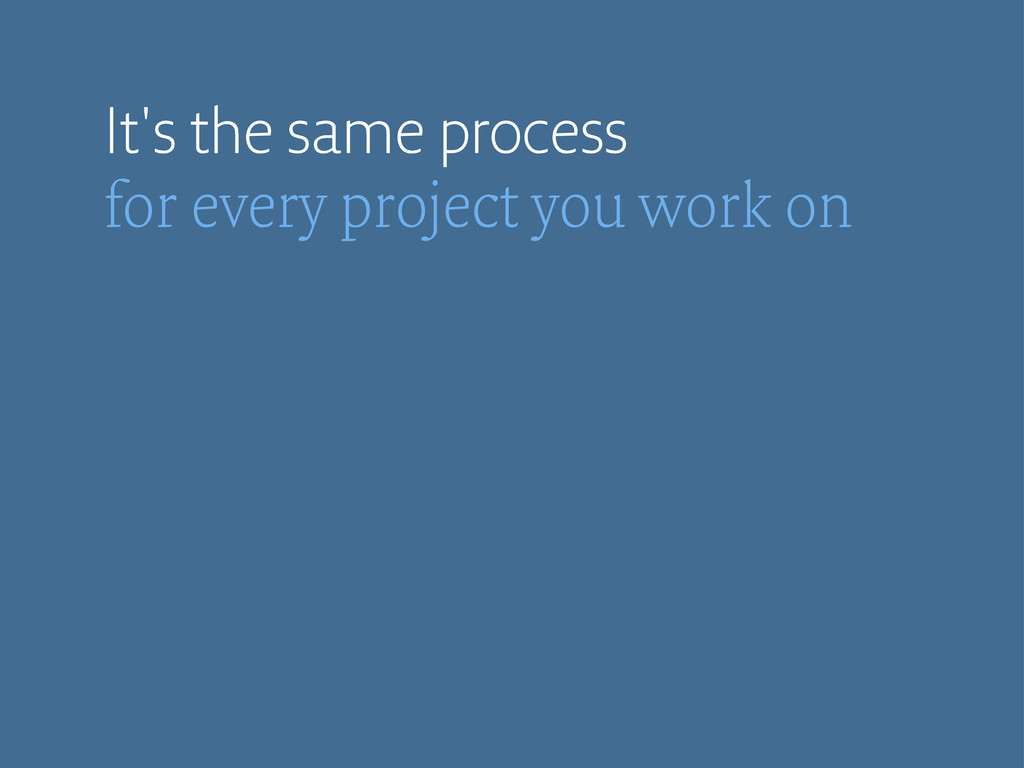 It's the same process for every project you wor...