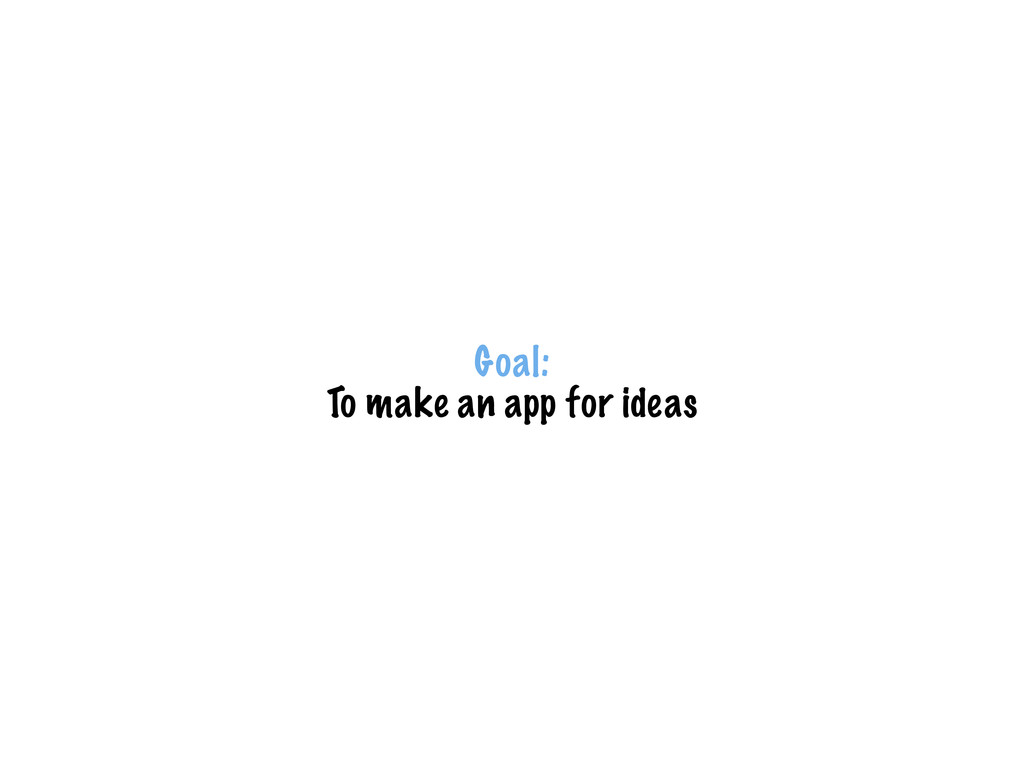 Goal: To make an app for ideas