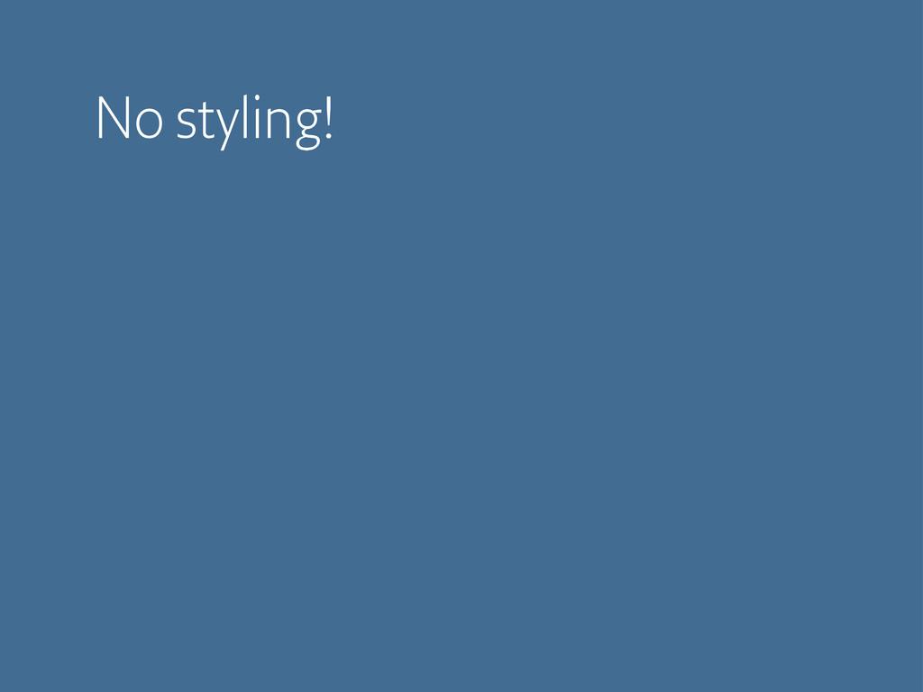 No styling!