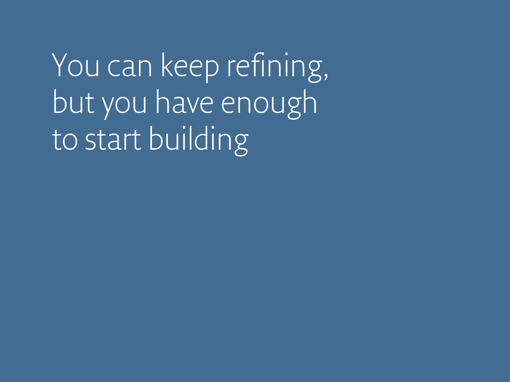 You can keep refining, but you have enough to s...