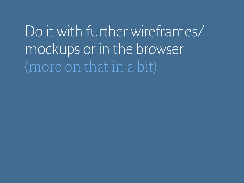 Do it with further wireframes/ mockups or in th...