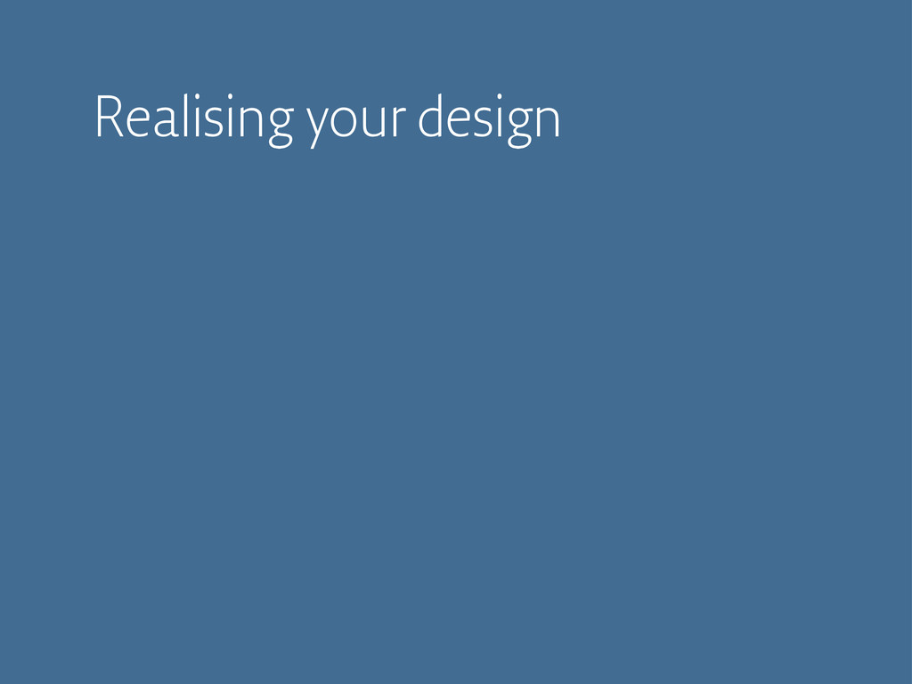 Realising your design