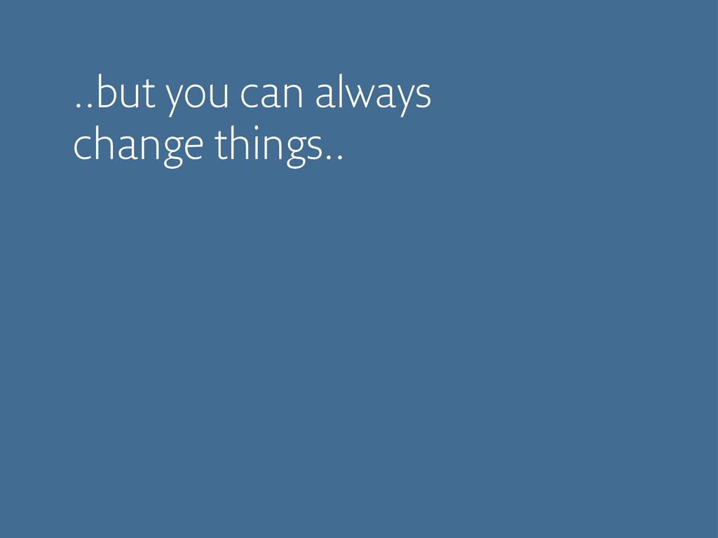 ..but you can always change things..