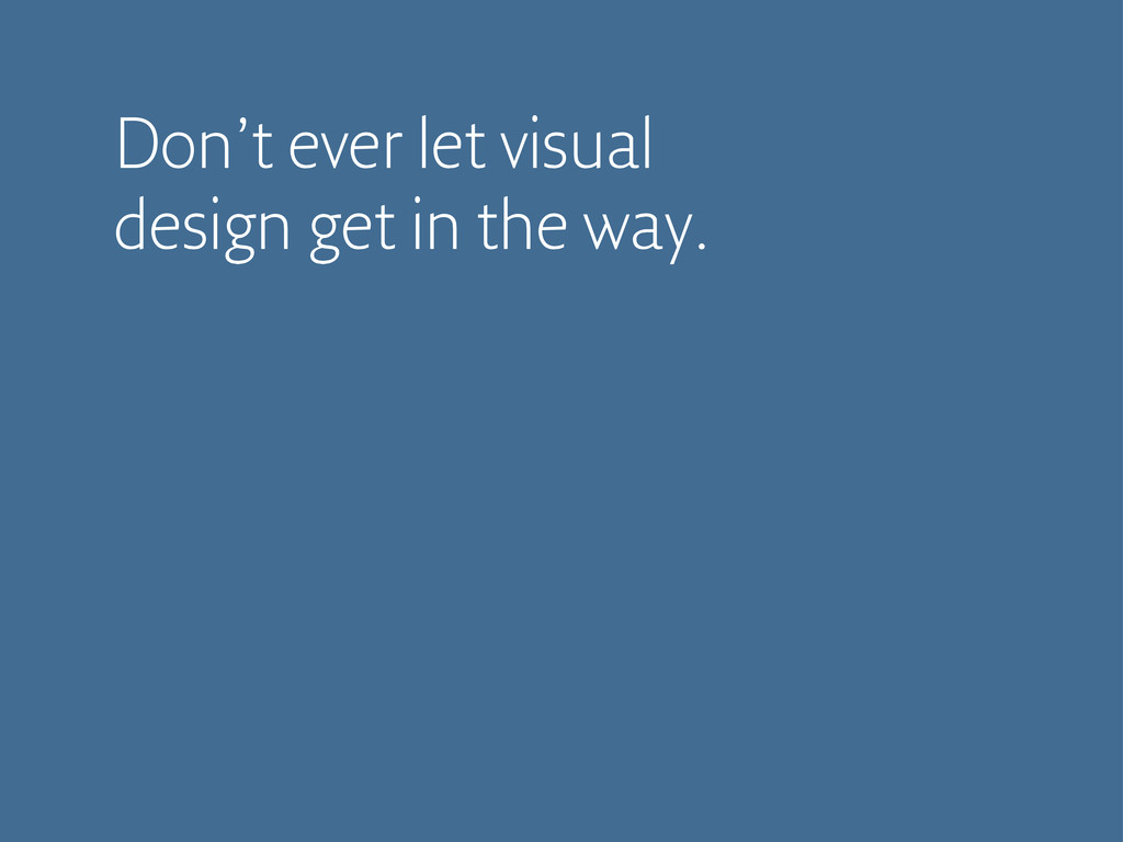 Don't ever let visual design get in the way.