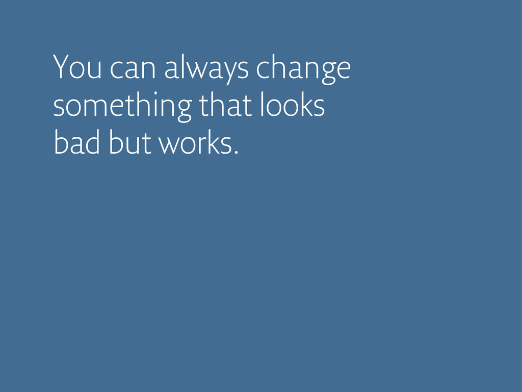 You can always change something that looks bad ...