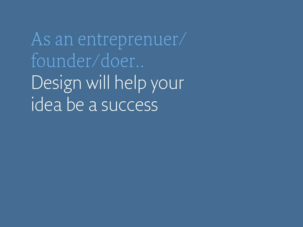 As an entreprenuer/ founder/doer.. Design will ...
