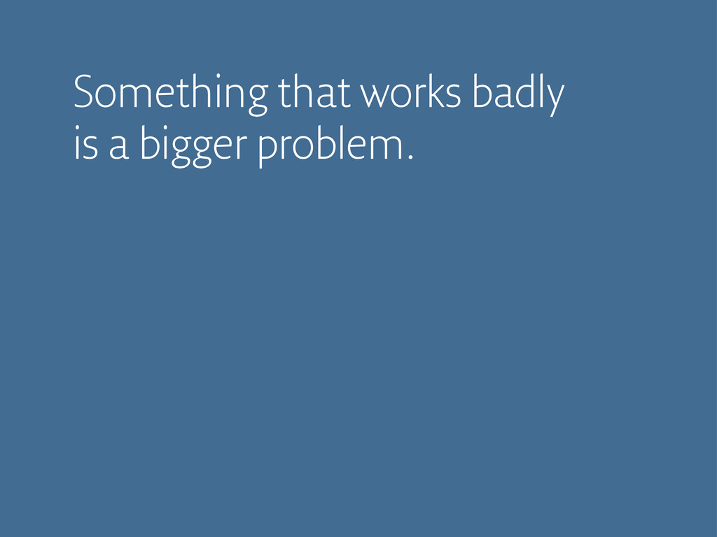 Something that works badly is a bigger problem.