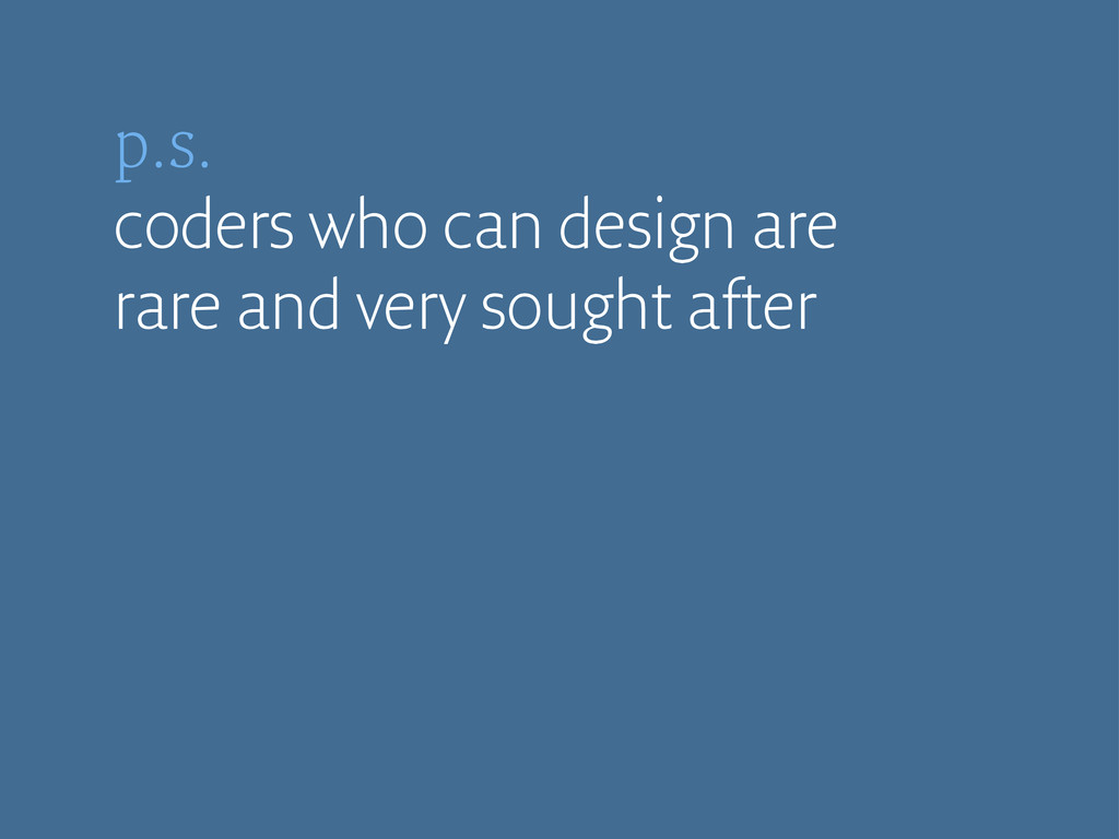 p.s. coders who can design are rare and very so...