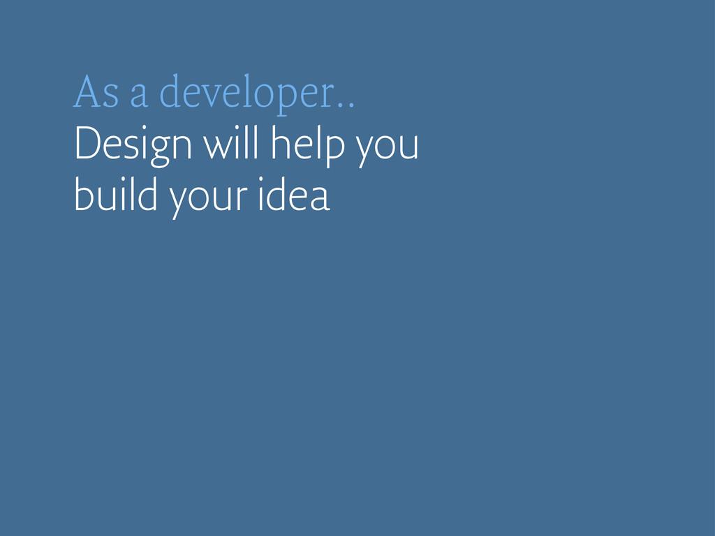 As a developer.. Design will help you build you...