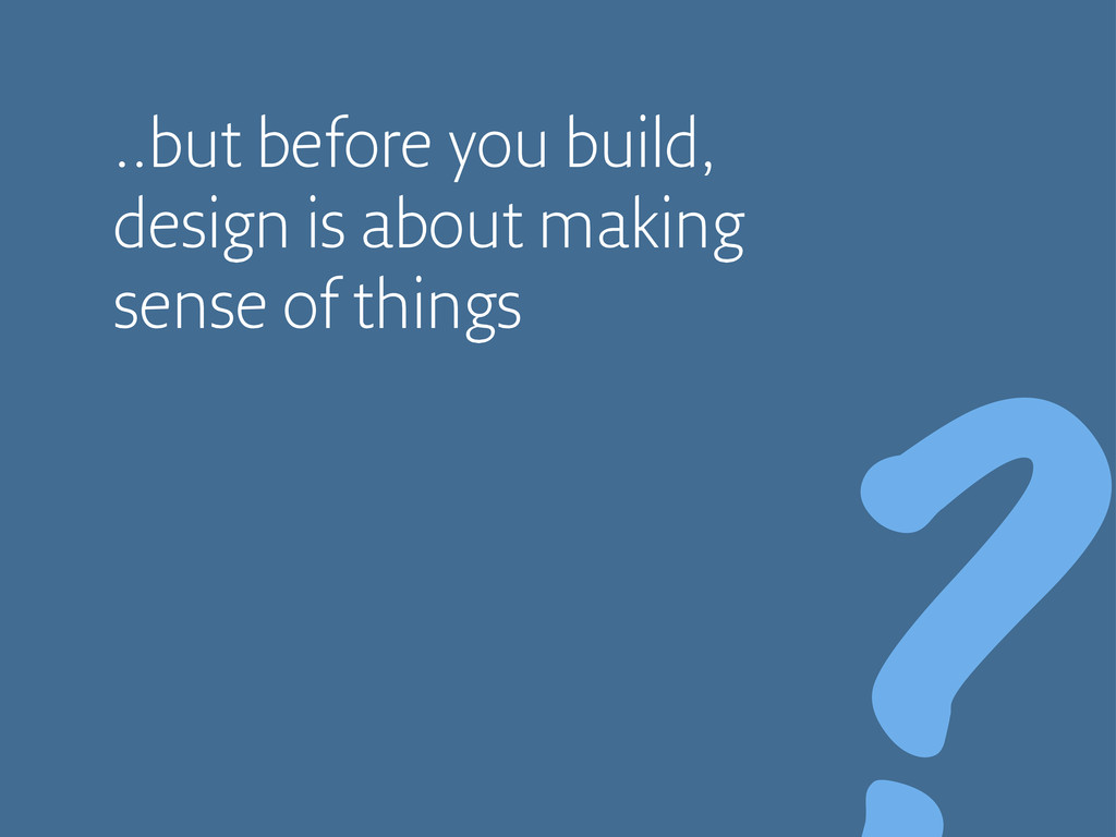 ..but before you build, design is about making ...