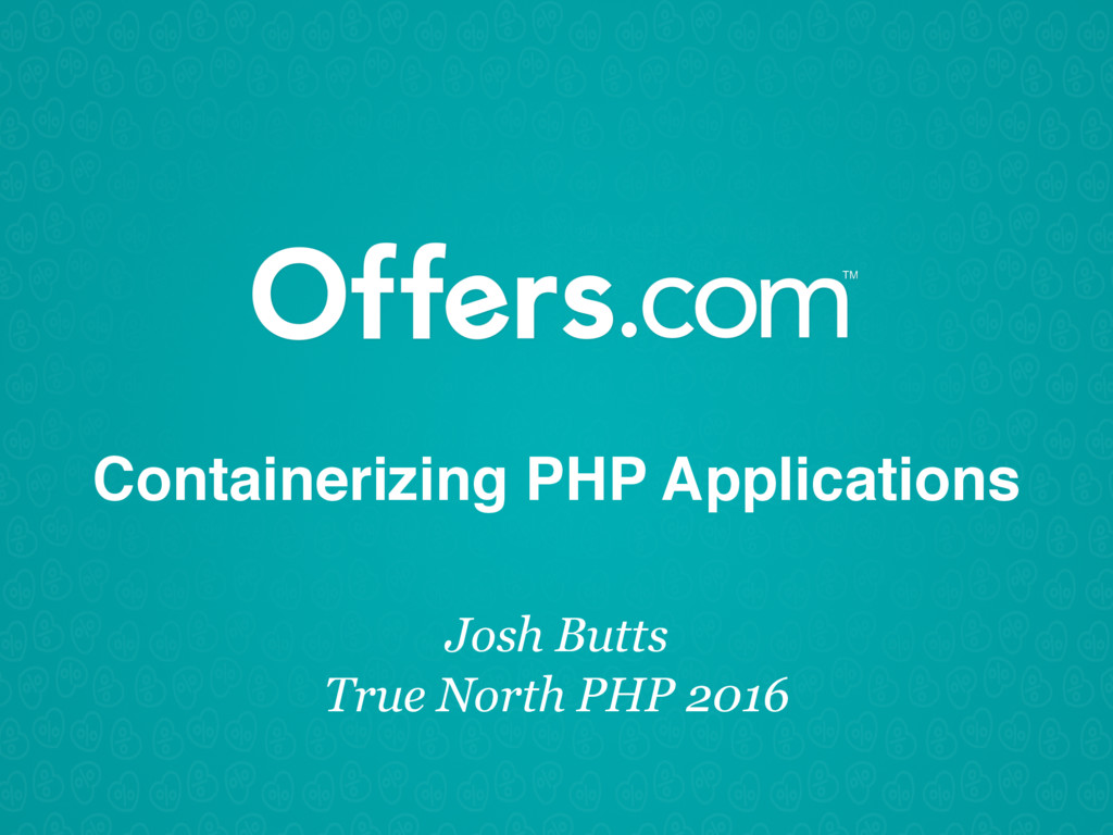 Containerizing PHP Applications Josh Butts True...