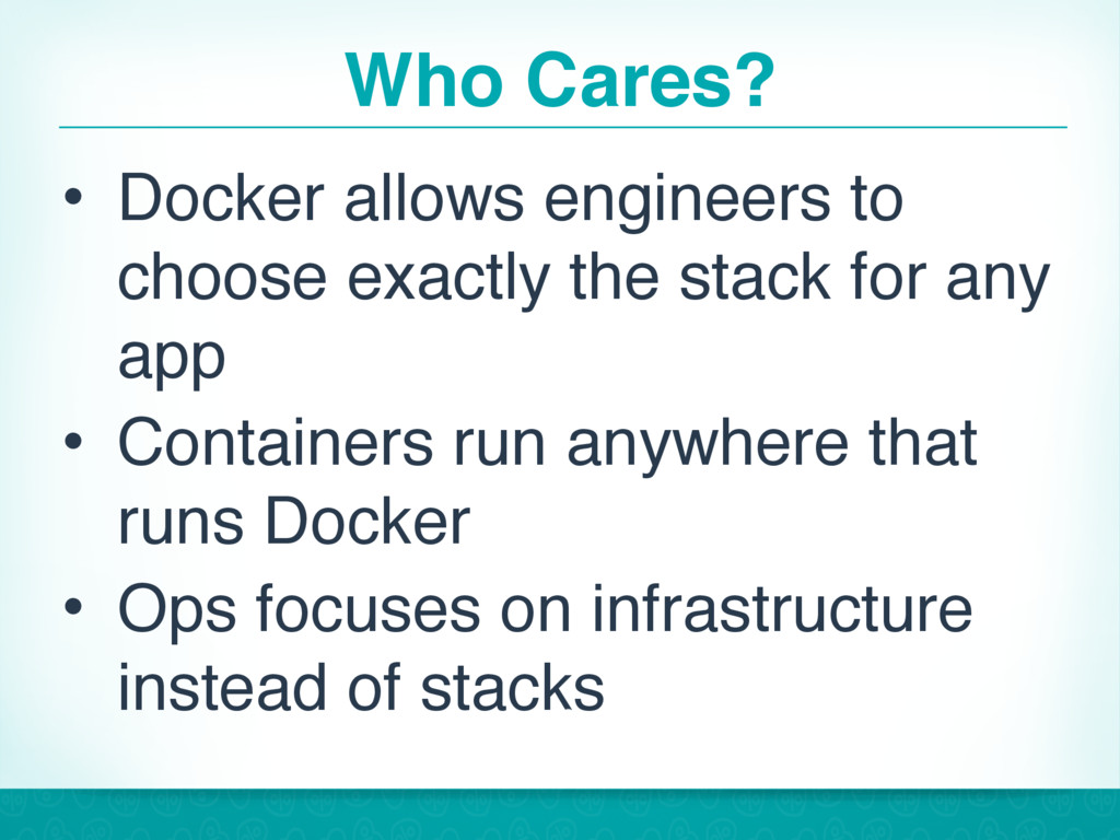 Who Cares? • Docker allows engineers to choose ...