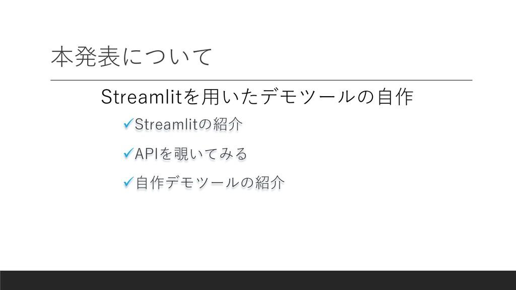 本発表について üStreamlitの紹介 üAPIを覗いてみる ü⾃作デモツールの紹介 St...