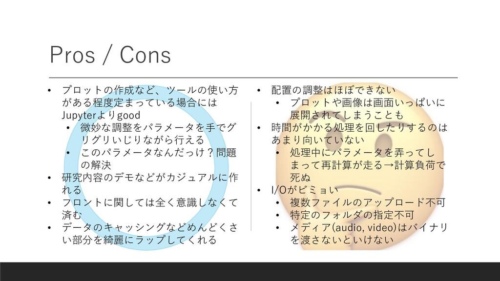 Pros / Cons • プロットの作成など、ツールの使い⽅ がある程度定まっている場合には...