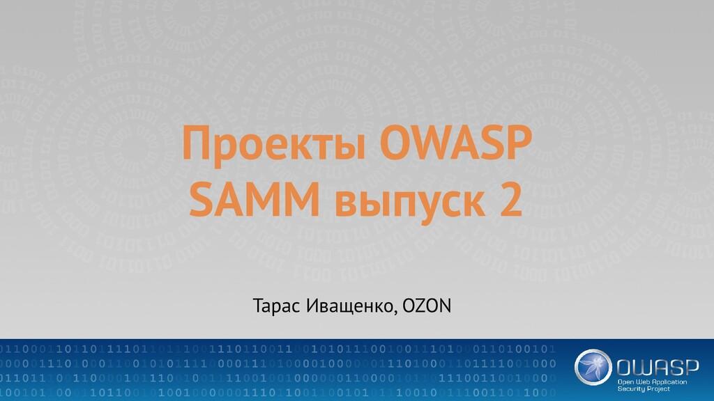 Проекты OWASP SAMM выпуск 2 Тарас Иващенко, OZON