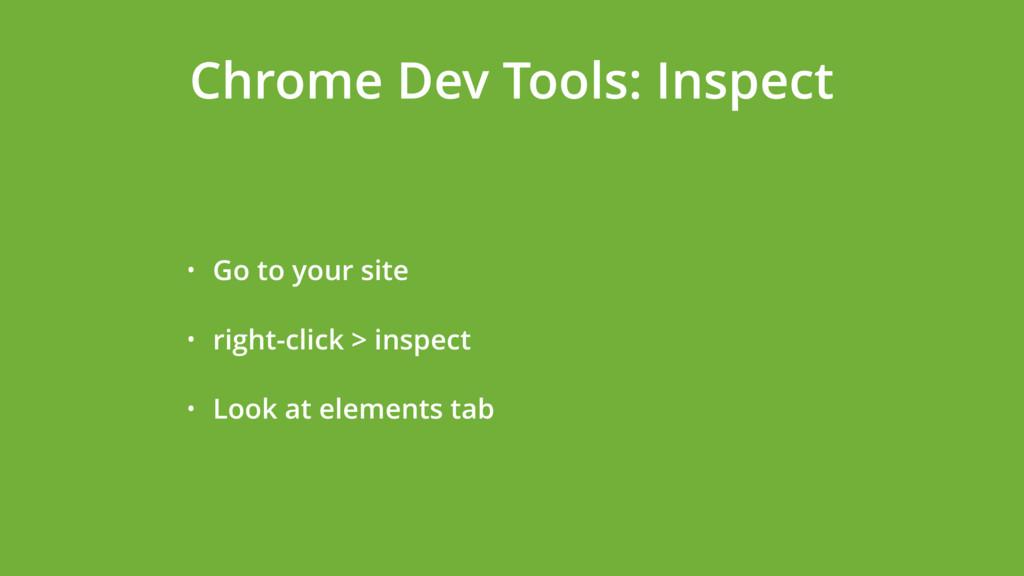 Chrome Dev Tools: Inspect • Go to your site • r...