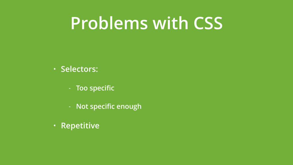 Problems with CSS • Selectors: - Too specific - ...