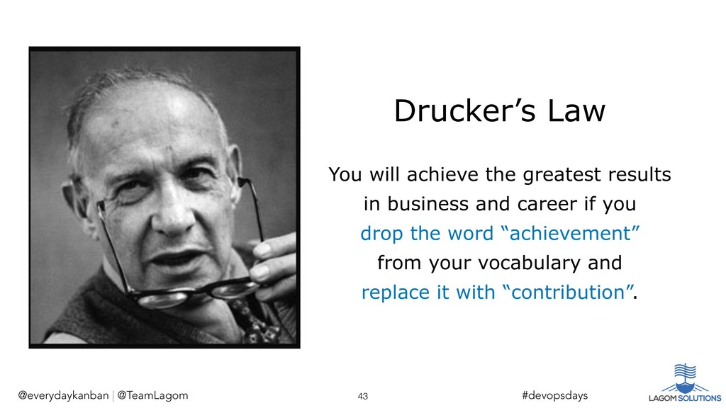 Drucker's Law You will achieve the greatest res...