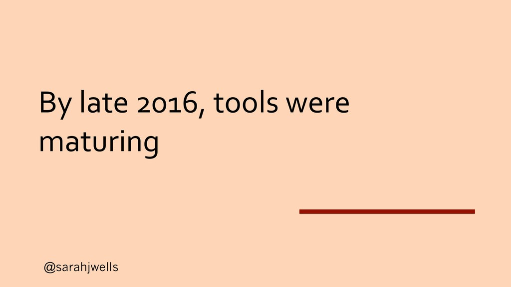 @sarahjwells By late 2016, tools were maturing