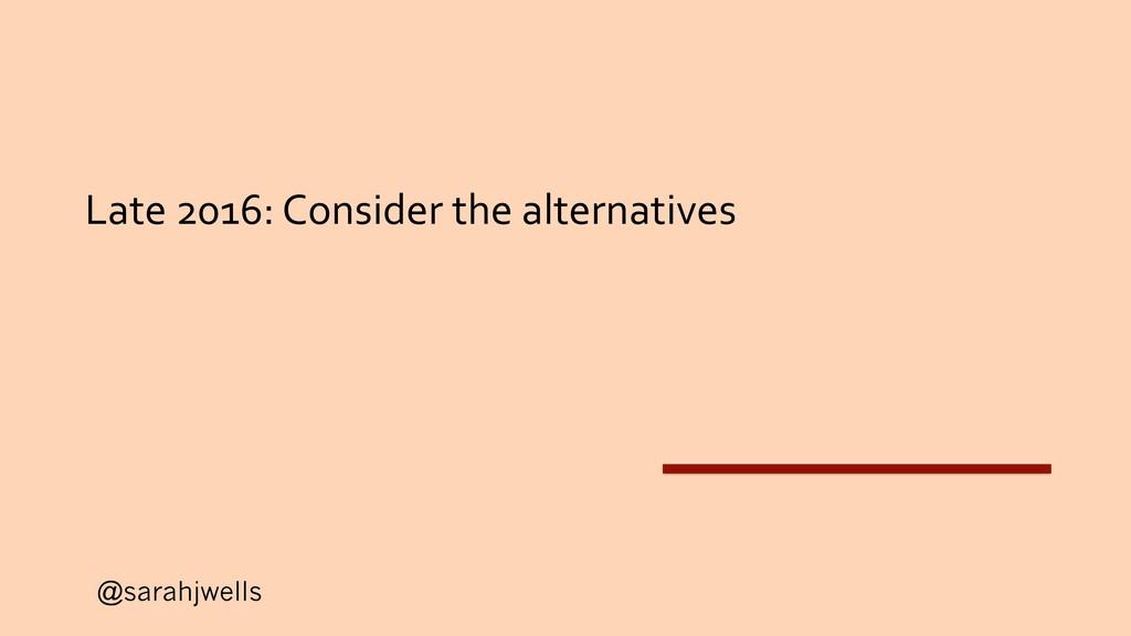 @sarahjwells Late 2016: Consider the alternativ...