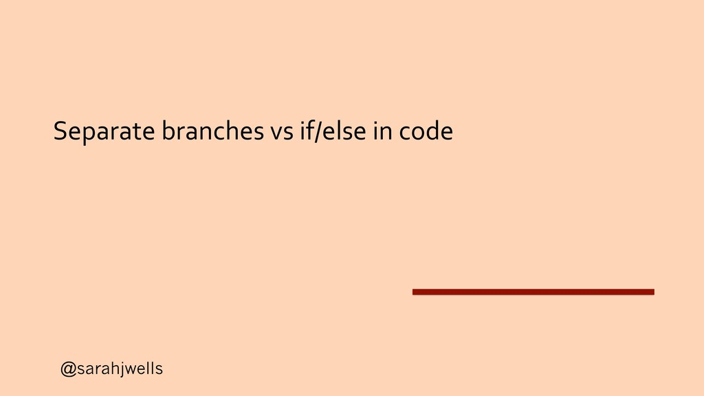 @sarahjwells Separate branches vs if/else in co...