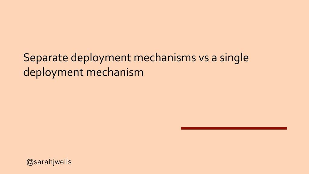 @sarahjwells Separate deployment mechanisms vs ...