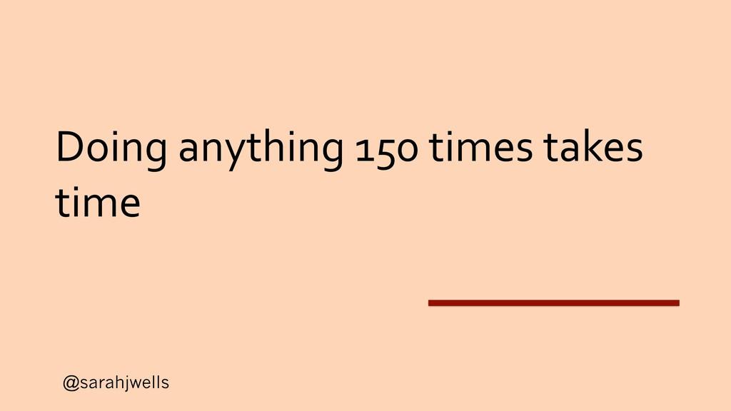 @sarahjwells Doing anything 150 times takes time