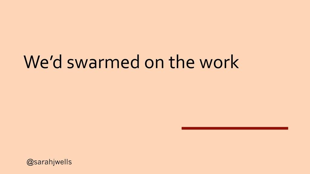 @sarahjwells We'd swarmed on the work