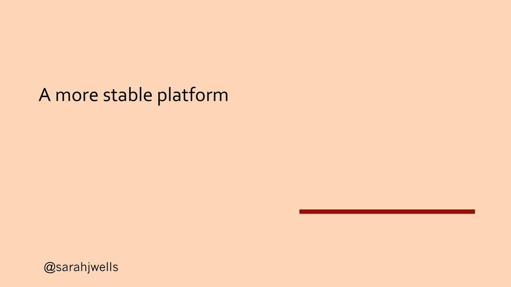 @sarahjwells A more stable platform