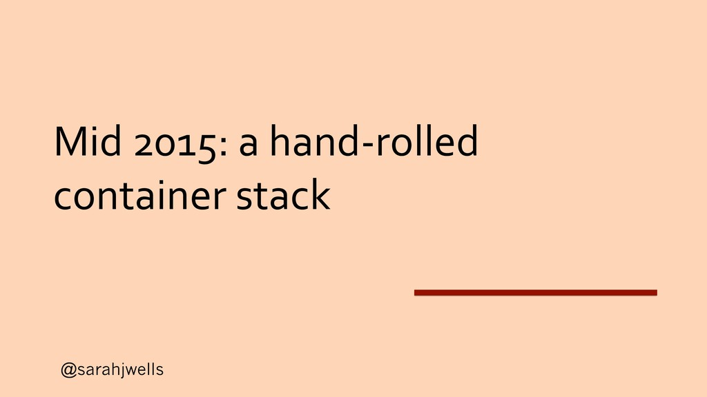 @sarahjwells Mid 2015: a hand-rolled container ...