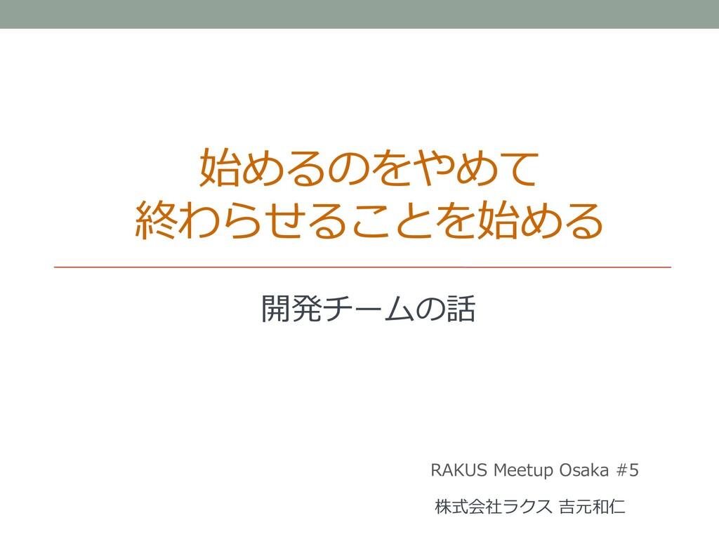 始めるのをやめて 終わらせることを始める 開発チームの話 RAKUS Meetup Osaka...