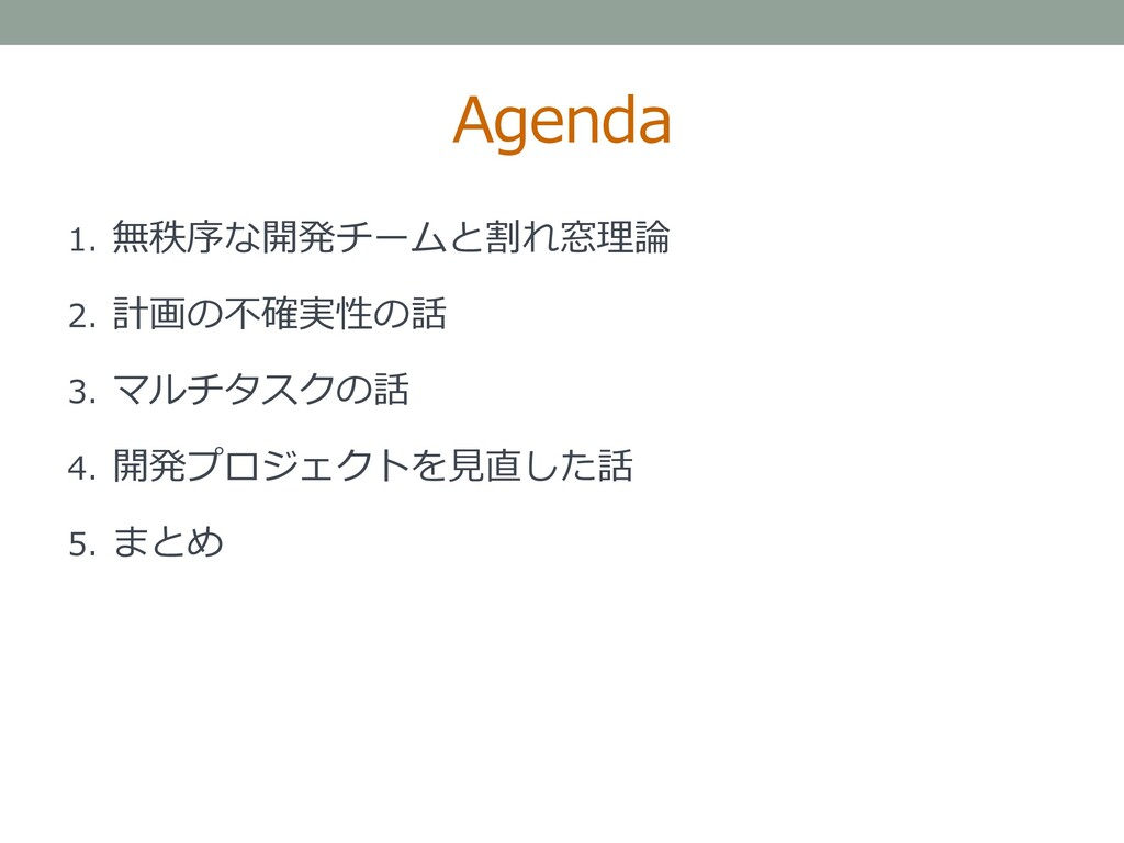 Agenda 1. 無秩序な開発チームと割れ窓理論 2. 計画の不確実性の話 3. マルチタス...