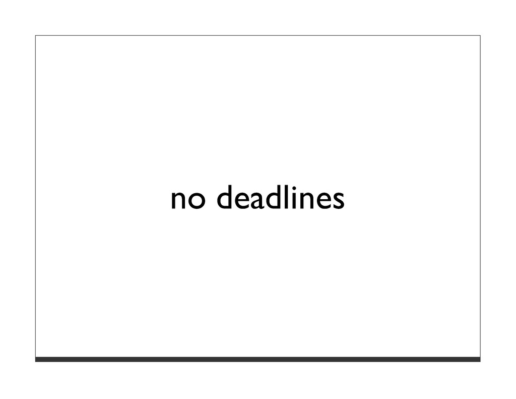 no deadlines