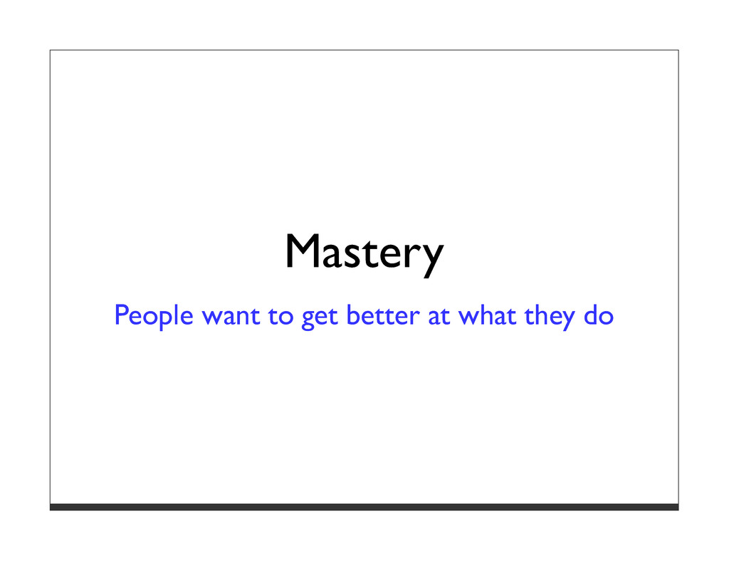 Mastery People want to get better at what they ...